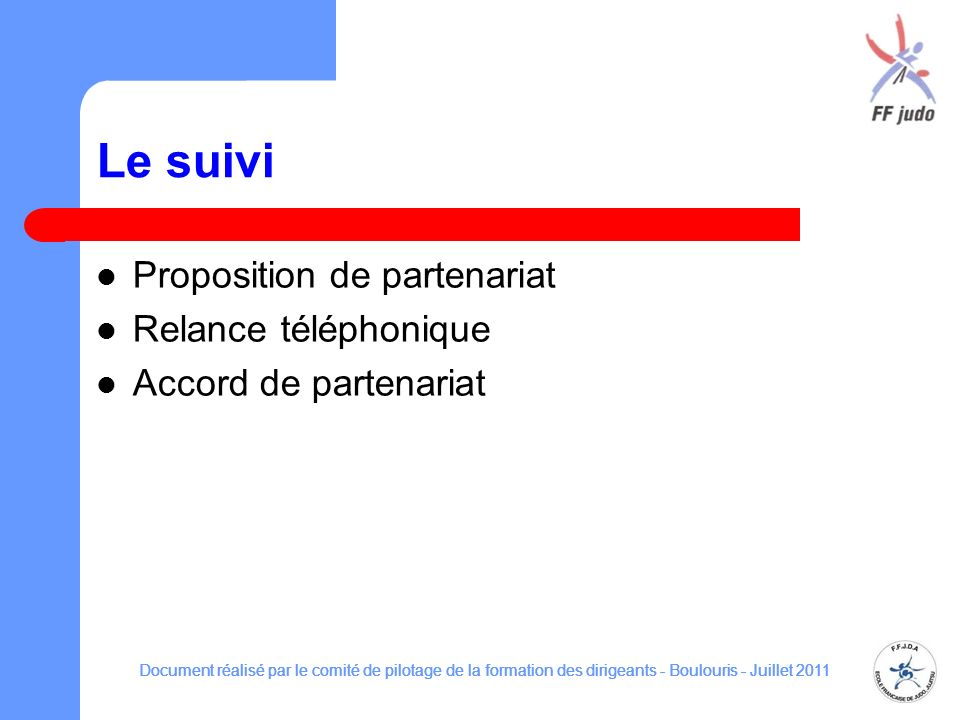 Le suivi Proposition de partenariat Relance téléphonique Accord de partenariat Document réalisé par le comité de pilotage de la formation des dirigean