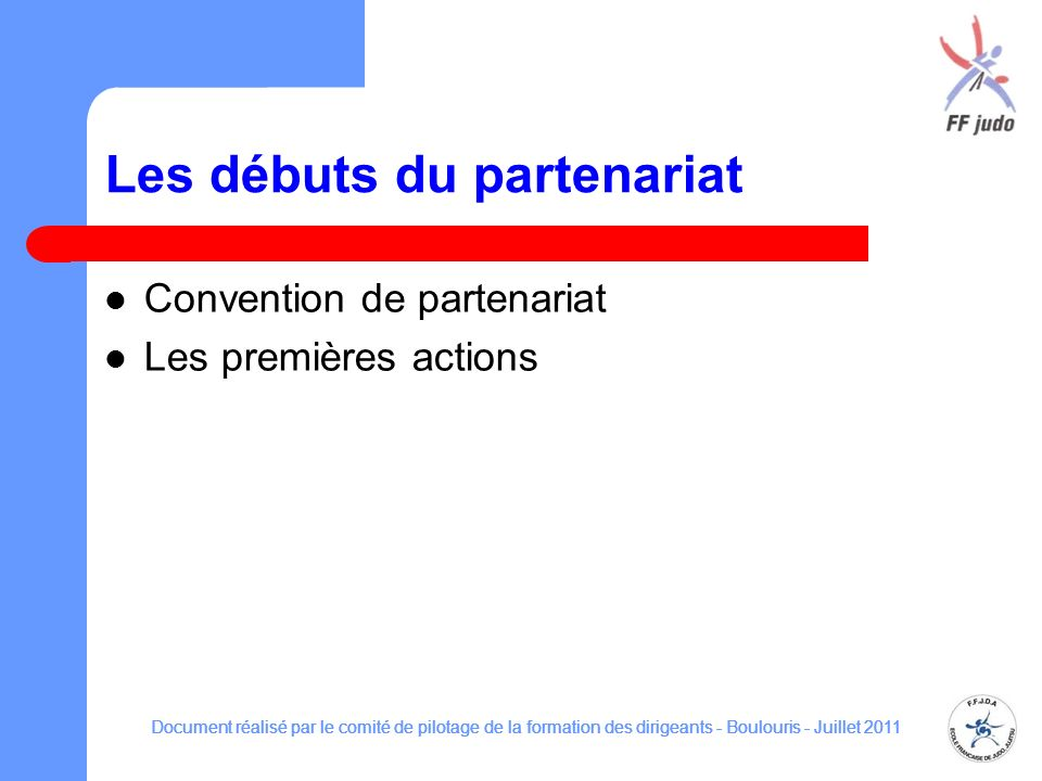 Les débuts du partenariat Convention de partenariat Les premières actions Document réalisé par le comité de pilotage de la formation des dirigeants - Boulouris - Juillet 2011