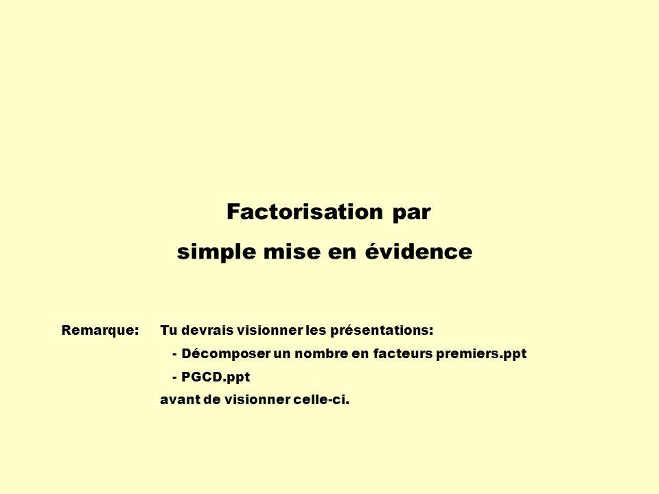 Factorisation par simple mise en évidence Remarque:Tu devrais visionner les présentations: - Décomposer un nombre en facteurs premiers.ppt - PGCD.ppt