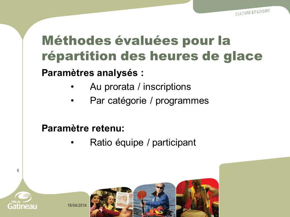 6 18/04/2014 Méthodes évaluées pour la répartition des heures de glace Paramètres analysés : Au prorata / inscriptions Par catégorie / programmes Paramètre retenu: Ratio équipe / participant