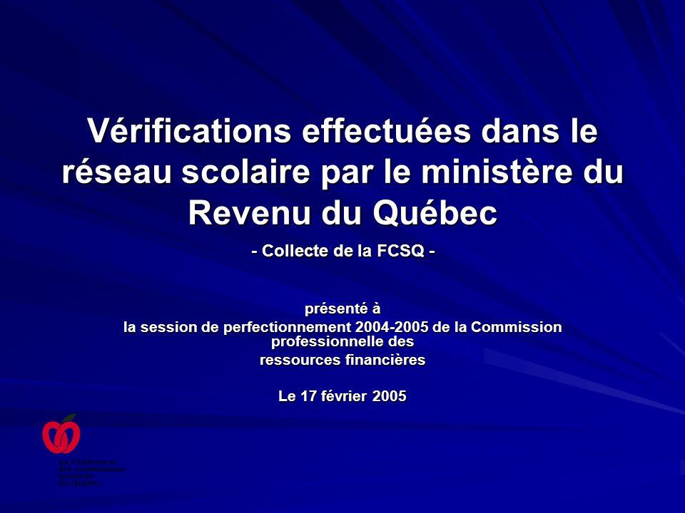 Vérifications effectuées dans le réseau scolaire par le ministère du Revenu du Québec - Collecte de la FCSQ - présenté à la session de perfectionnement 2004-2005 de la Commission professionnelle des ressources financières Le 17 février 2005