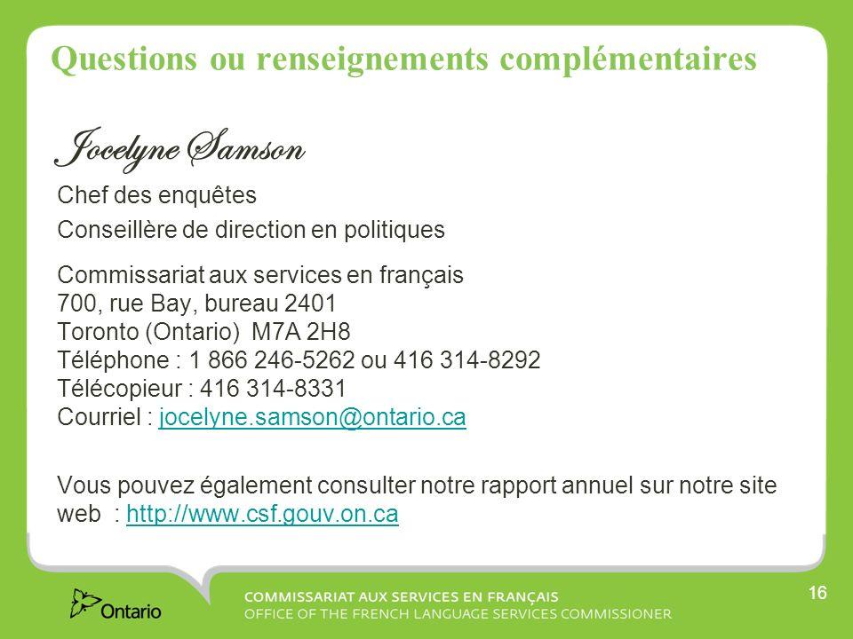 16 Questions ou renseignements complémentaires Jocelyne Samson Chef des enquêtes Conseillère de direction en politiques Commissariat aux services en français 700, rue Bay, bureau 2401 Toronto (Ontario) M7A 2H8 Téléphone : 1 866 246-5262 ou 416 314-8292 Télécopieur : 416 314-8331 Courriel : jocelyne.samson@ontario.cajocelyne.samson@ontario.ca Vous pouvez également consulter notre rapport annuel sur notre site web : http://www.csf.gouv.on.cahttp://www.csf.gouv.on.ca