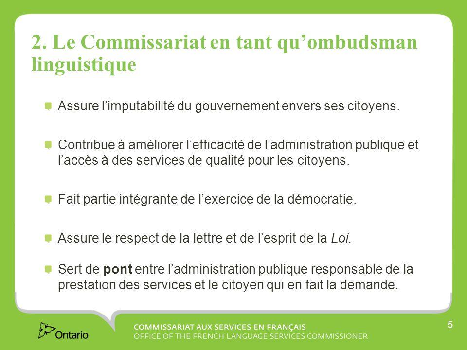 5 2. Le Commissariat en tant quombudsman linguistique Assure limputabilité du gouvernement envers ses citoyens. Contribue à améliorer lefficacité de l