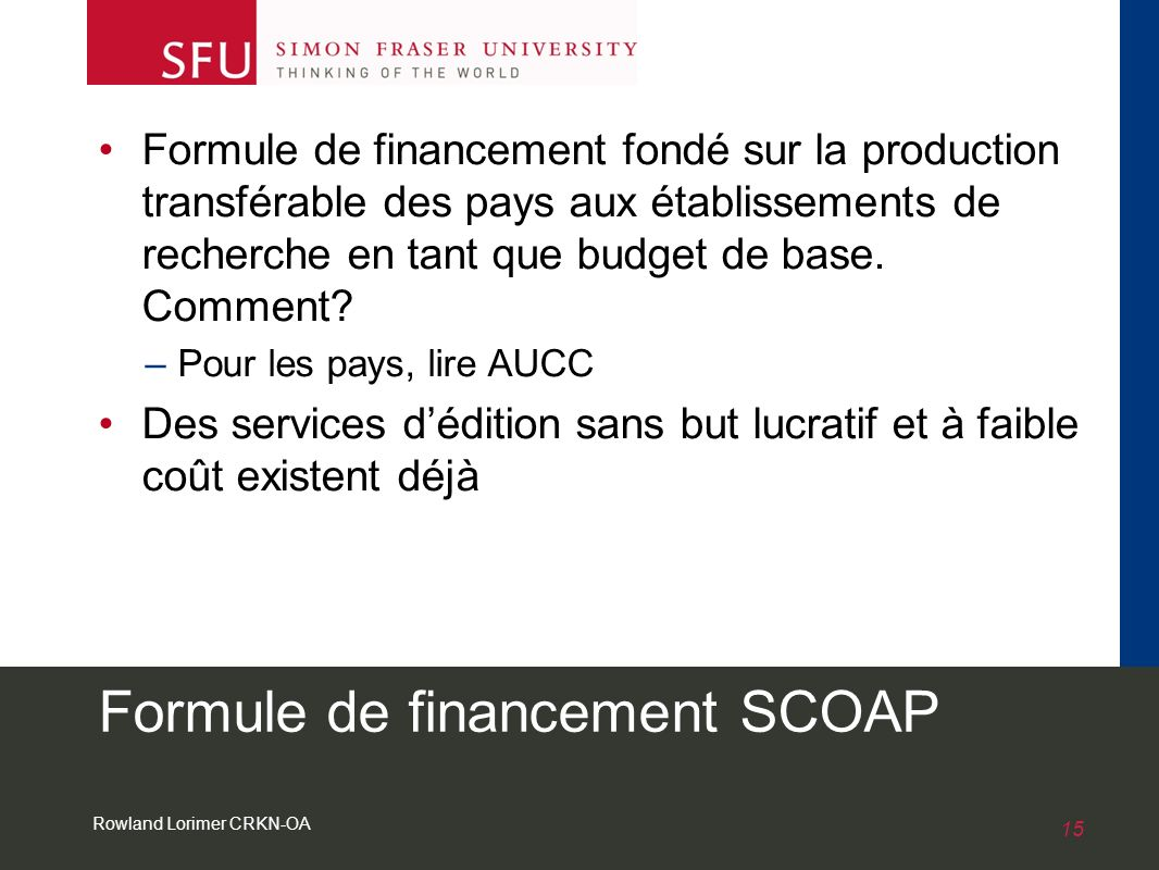 Rowland Lorimer CRKN-OA 15 Formule de financement SCOAP Formule de financement fondé sur la production transférable des pays aux établissements de recherche en tant que budget de base.