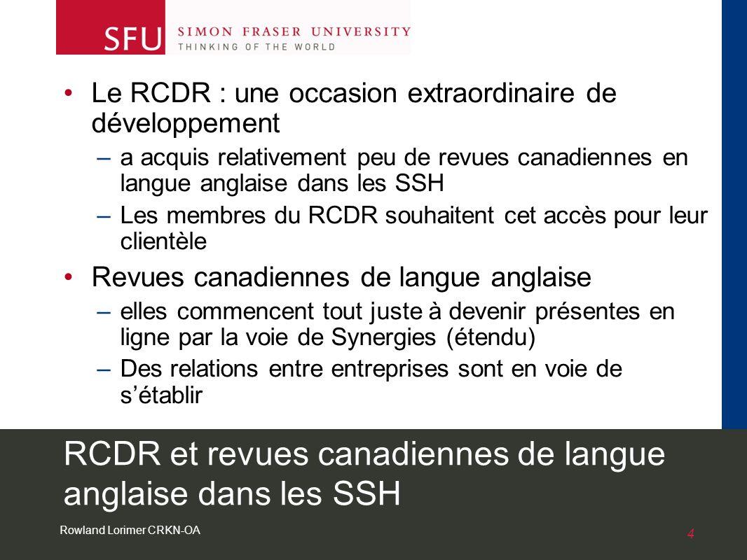 Rowland Lorimer CRKN-OA 4 RCDR et revues canadiennes de langue anglaise dans les SSH Le RCDR : une occasion extraordinaire de développement –a acquis relativement peu de revues canadiennes en langue anglaise dans les SSH –Les membres du RCDR souhaitent cet accès pour leur clientèle Revues canadiennes de langue anglaise –elles commencent tout juste à devenir présentes en ligne par la voie de Synergies (étendu) –Des relations entre entreprises sont en voie de sétablir