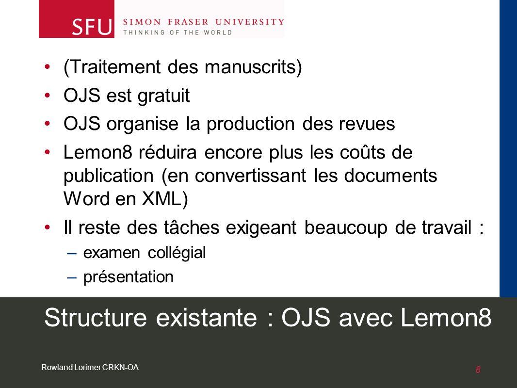 Rowland Lorimer CRKN-OA 8 Structure existante : OJS avec Lemon8 (Traitement des manuscrits) OJS est gratuit OJS organise la production des revues Lemon8 réduira encore plus les coûts de publication (en convertissant les documents Word en XML) Il reste des tâches exigeant beaucoup de travail : –examen collégial –présentation