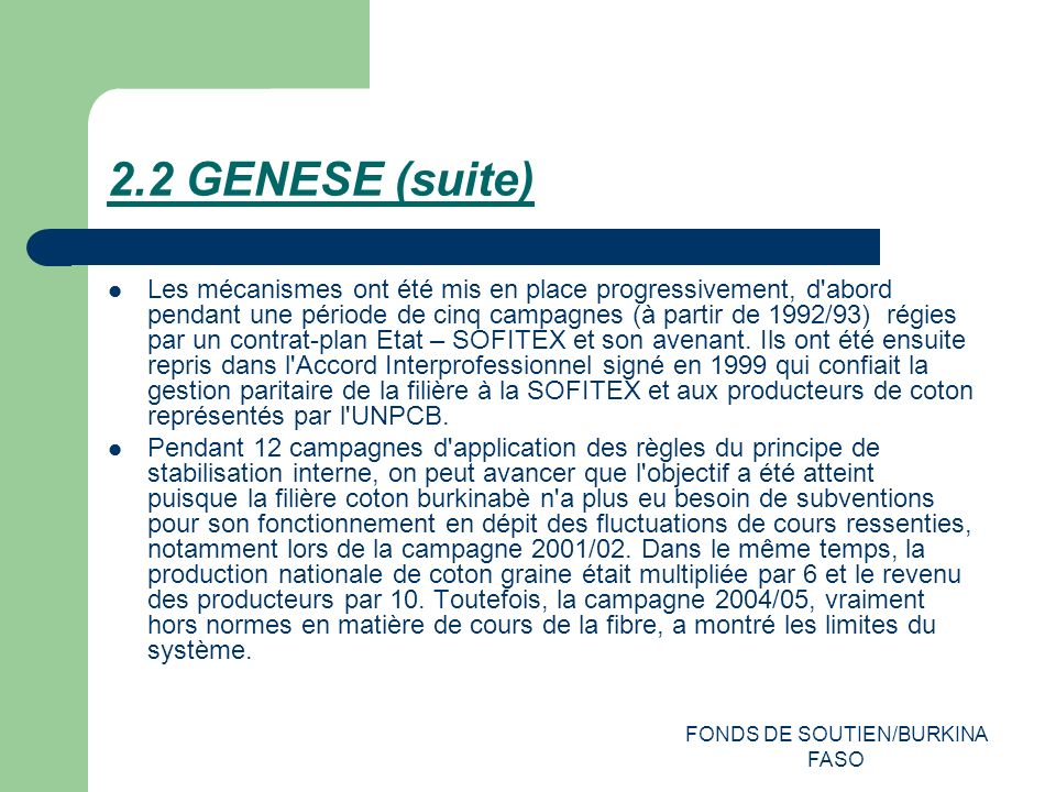 FONDS DE SOUTIEN/BURKINA FASO 2.2 GENESE (suite) Les mécanismes ont été mis en place progressivement, d abord pendant une période de cinq campagnes (à partir de 1992/93) régies par un contrat-plan Etat – SOFITEX et son avenant.