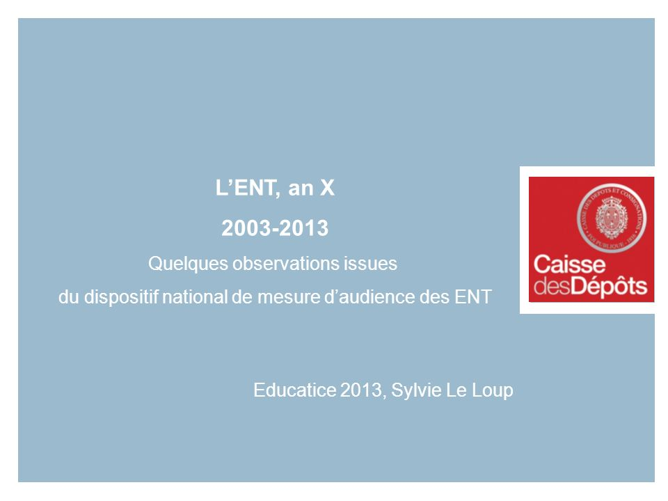 1 LENT, an X 2003-2013 Quelques observations issues du dispositif national de mesure daudience des ENT Educatice 2013, Sylvie Le Loup