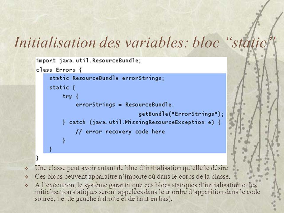 Initialisation des variables: bloc static Une classe peut avoir autant de bloc dinitialisation quelle le désire Ces blocs peuvent apparaitre nimporte
