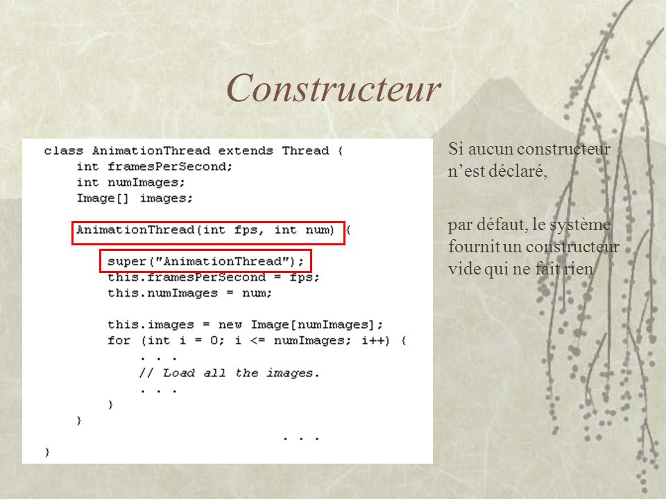 Constructeur Si aucun constructeur nest déclaré, par défaut, le système fournit un constructeur vide qui ne fait rien