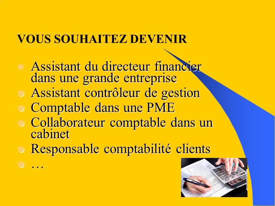 VOUS SOUHAITEZ DEVENIR Assistant du directeur financier dans une grande entreprise Assistant contrôleur de gestion Assistant contrôleur de gestion Com
