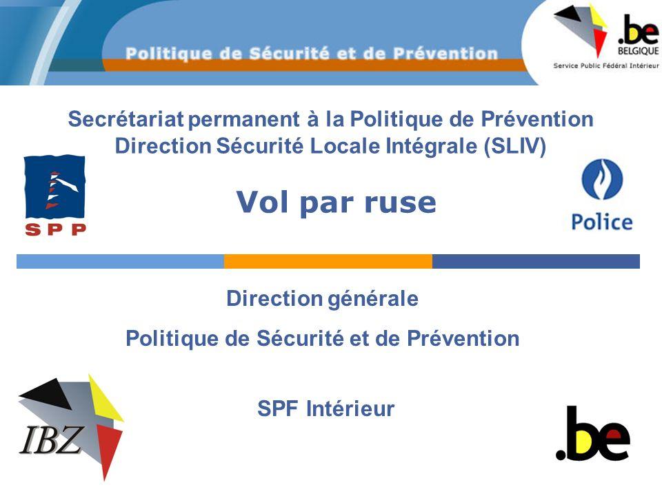 Secrétariat permanent à la Politique de Prévention Direction Sécurité Locale Intégrale (SLIV) SPF Intérieur Direction générale Politique de Sécurité et de Prévention Vol par ruse
