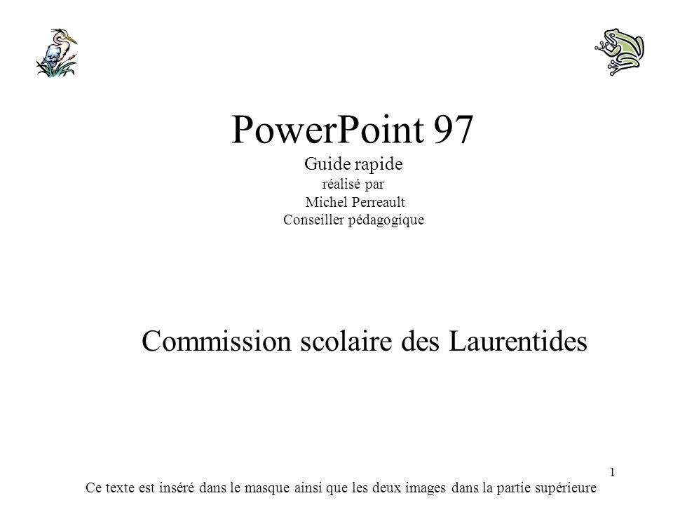 Ce texte est inséré dans le masque ainsi que les deux images dans la partie supérieure 1 PowerPoint 97 Guide rapide réalisé par Michel Perreault Conse