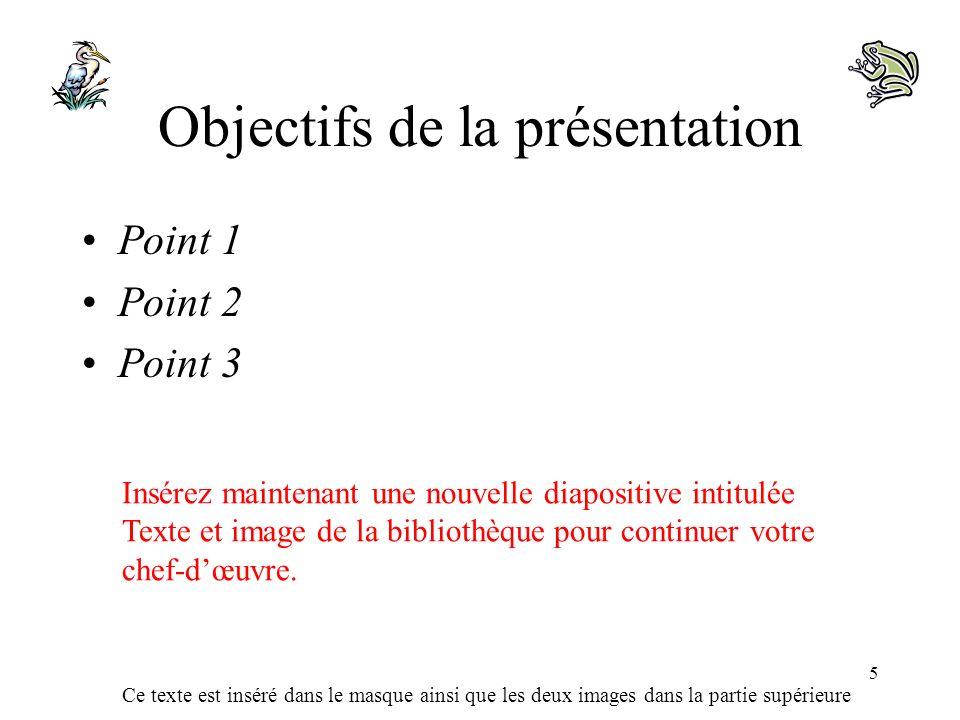 Ce texte est inséré dans le masque ainsi que les deux images dans la partie supérieure 5 Objectifs de la présentation Point 1 Point 2 Point 3 Insérez