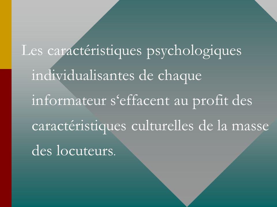 Les caractéristiques psychologiques individualisantes de chaque informateur seffacent au profit des caractéristiques culturelles de la masse des locut