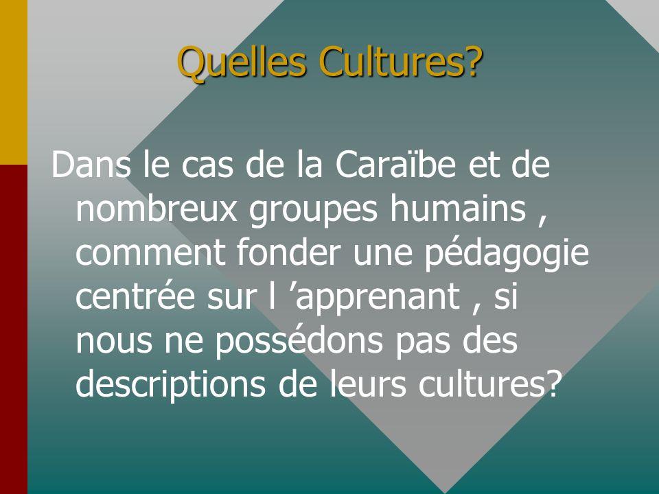 Quelles Cultures? Dans le cas de la Caraïbe et de nombreux groupes humains, comment fonder une pédagogie centrée sur l apprenant, si nous ne possédons