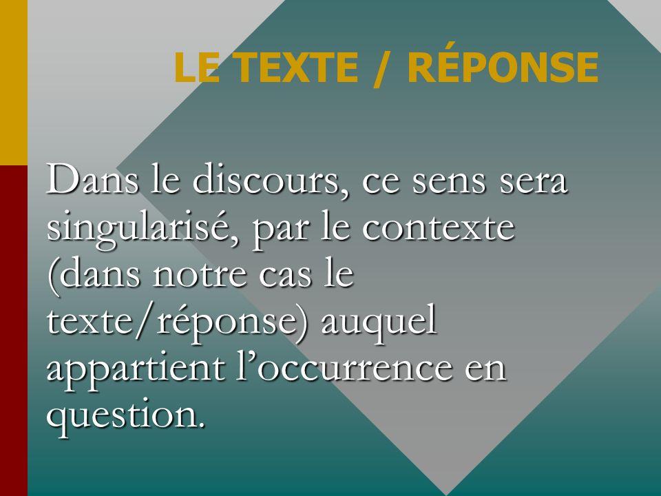 Dans le discours, ce sens sera singularisé, par le contexte (dans notre cas le texte/réponse) auquel appartient loccurrence en question. LE TEXTE / RÉ