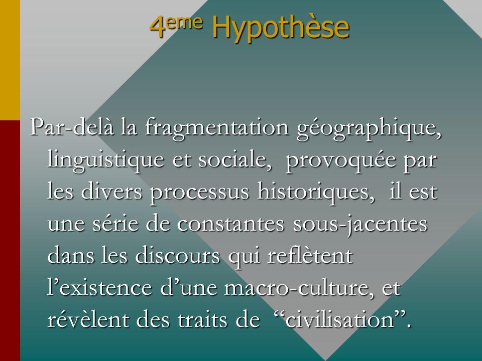 4 eme Hypothèse Par-delà la fragmentation géographique, linguistique et sociale, provoquée par les divers processus historiques, il est une série de c
