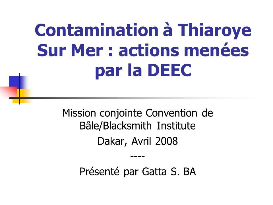 Contamination à Thiaroye Sur Mer : actions menées par la DEEC Mission conjointe Convention de Bâle/Blacksmith Institute Dakar, Avril 2008 ---- Présenté par Gatta S.