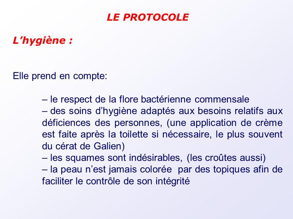 LE PROTOCOLE Lhygiène : Elle prend en compte: – le respect de la flore bactérienne commensale – des soins dhygiène adaptés aux besoins relatifs aux dé