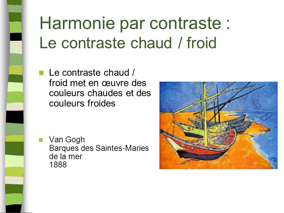 Harmonie par contraste : Le contraste chaud / froid Le contraste chaud / froid met en œuvre des couleurs chaudes et des couleurs froides Van Gogh Barques des Saintes-Maries de la mer 1888
