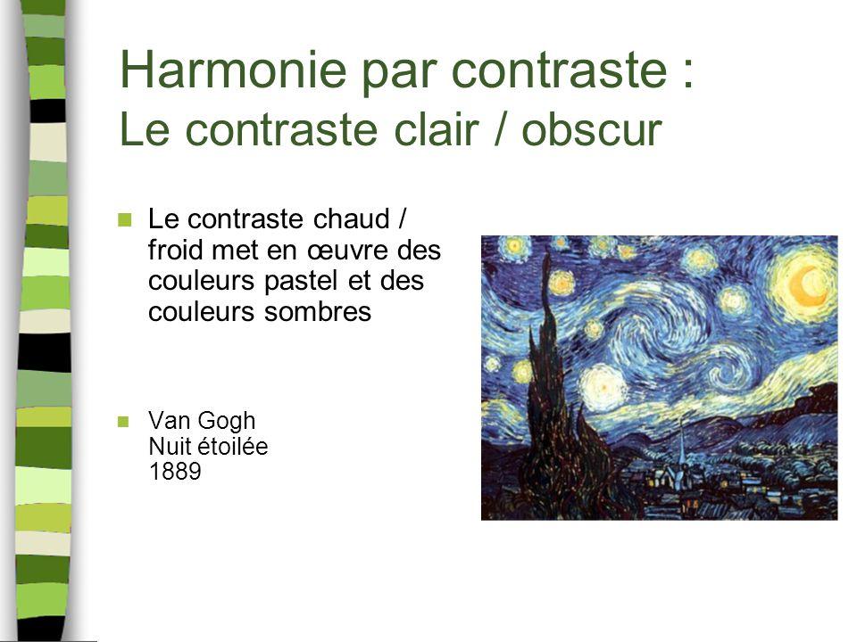 Harmonie par contraste : Le contraste clair / obscur Le contraste chaud / froid met en œuvre des couleurs pastel et des couleurs sombres Van Gogh Nuit étoilée 1889