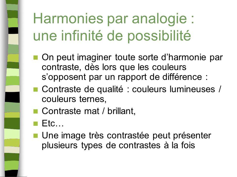 Harmonies par analogie : une infinité de possibilité On peut imaginer toute sorte dharmonie par contraste, dès lors que les couleurs sopposent par un rapport de différence : Contraste de qualité : couleurs lumineuses / couleurs ternes, Contraste mat / brillant, Etc… Une image très contrastée peut présenter plusieurs types de contrastes à la fois