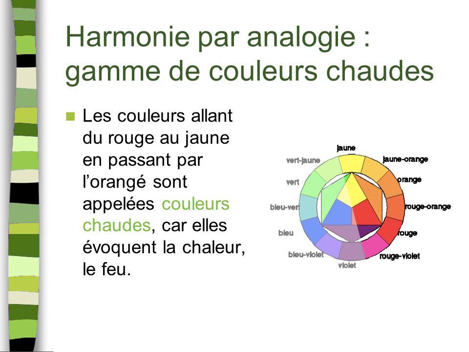 Harmonie par analogie : gamme de couleurs chaudes Les couleurs allant du rouge au jaune en passant par lorangé sont appelées couleurs chaudes, car elles évoquent la chaleur, le feu.