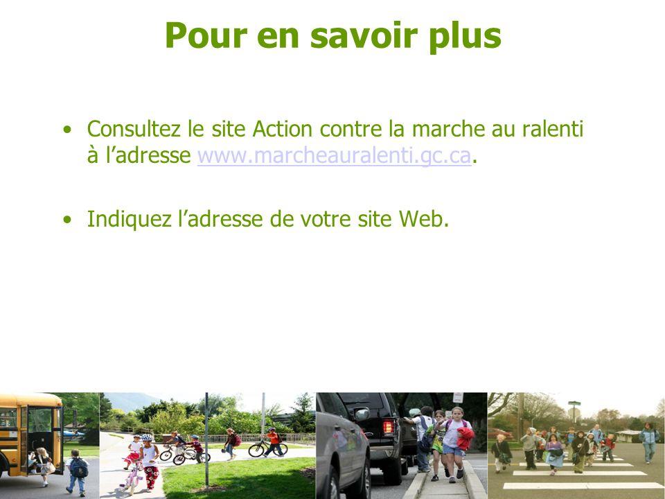 Consultez le site Action contre la marche au ralenti à ladresse www.marcheauralenti.gc.ca.www.marcheauralenti.gc.ca Indiquez ladresse de votre site Web.