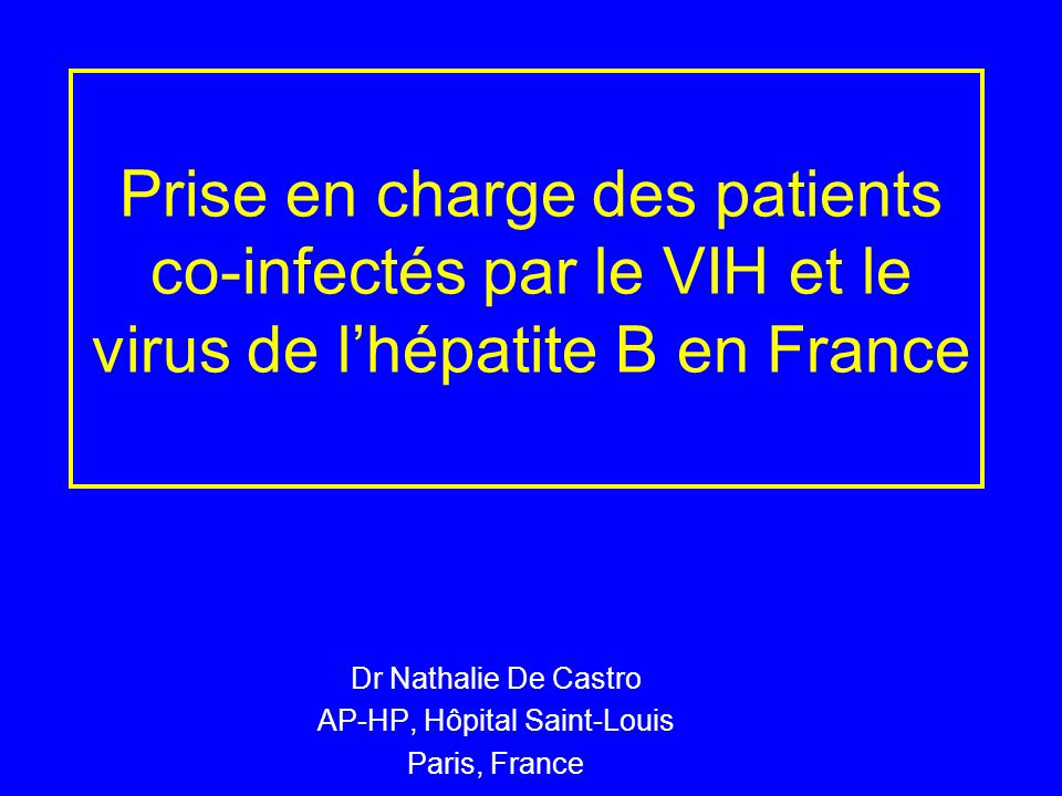Prise en charge des patients co-infectés par le VIH et le virus de lhépatite B en France Dr Nathalie De Castro AP-HP, Hôpital Saint-Louis Paris, Franc