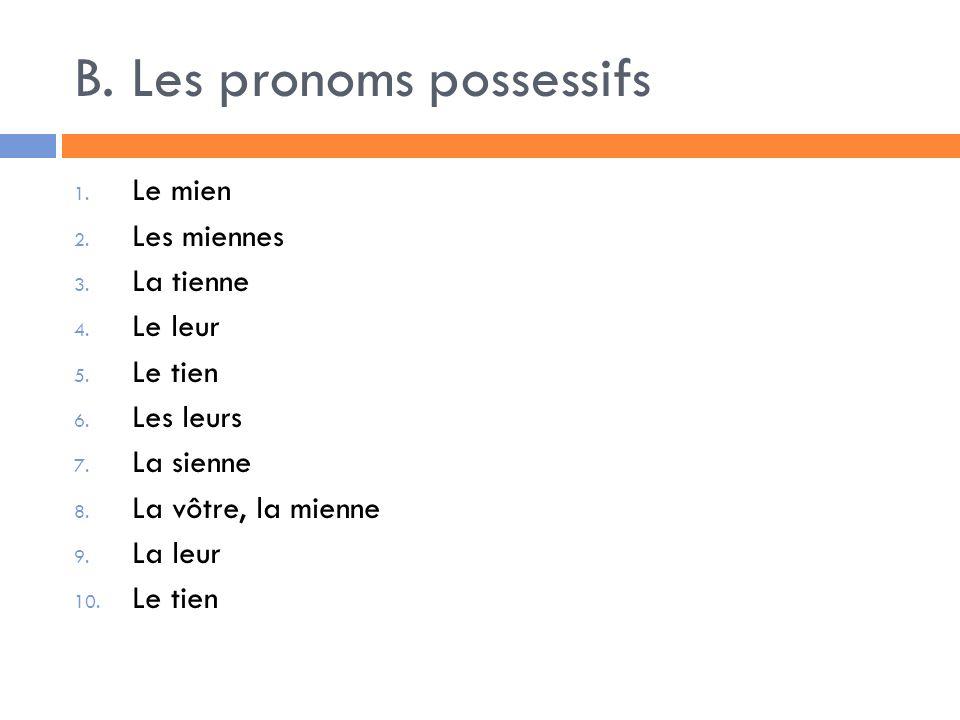 B. Les pronoms possessifs 1. Le mien 2. Les miennes 3. La tienne 4. Le leur 5. Le tien 6. Les leurs 7. La sienne 8. La vôtre, la mienne 9. La leur 10.