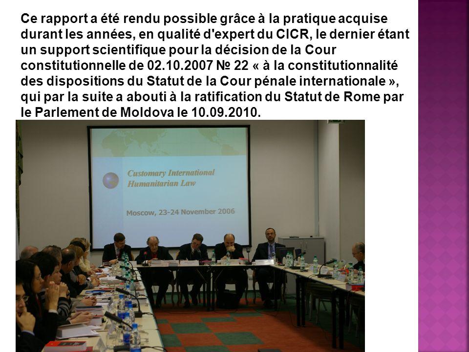 Ce rapport a été rendu possible grâce à la pratique acquise durant les années, en qualité d expert du CICR, le dernier étant un support scientifique pour la décision de la Cour constitutionnelle de 02.10.2007 22 « à la constitutionnalité des dispositions du Statut de la Cour pénale internationale », qui par la suite a abouti à la ratification du Statut de Rome par le Parlement de Moldova le 10.09.2010.