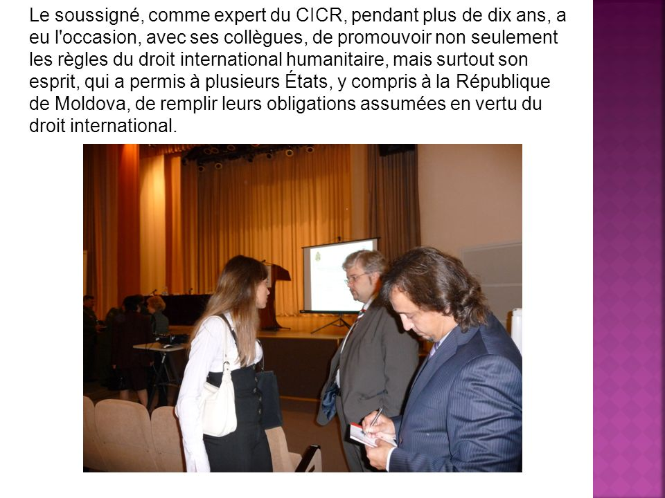 Le soussigné, comme expert du CICR, pendant plus de dix ans, a eu l occasion, avec ses collègues, de promouvoir non seulement les règles du droit international humanitaire, mais surtout son esprit, qui a permis à plusieurs États, y compris à la République de Moldova, de remplir leurs obligations assumées en vertu du droit international.