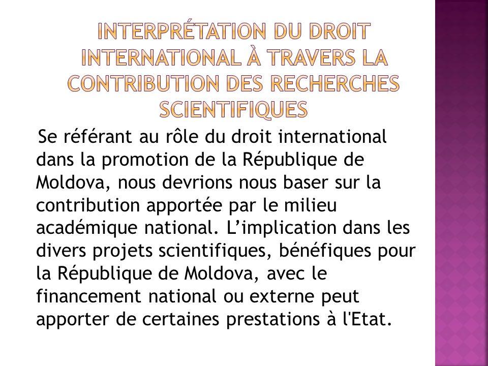 Se référant au rôle du droit international dans la promotion de la République de Moldova, nous devrions nous baser sur la contribution apportée par le milieu académique national.