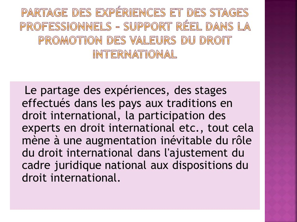 Le partage des expériences, des stages effectués dans les pays aux traditions en droit international, la participation des experts en droit international etc., tout cela mène à une augmentation inévitable du rôle du droit international dans l ajustement du cadre juridique national aux dispositions du droit international.