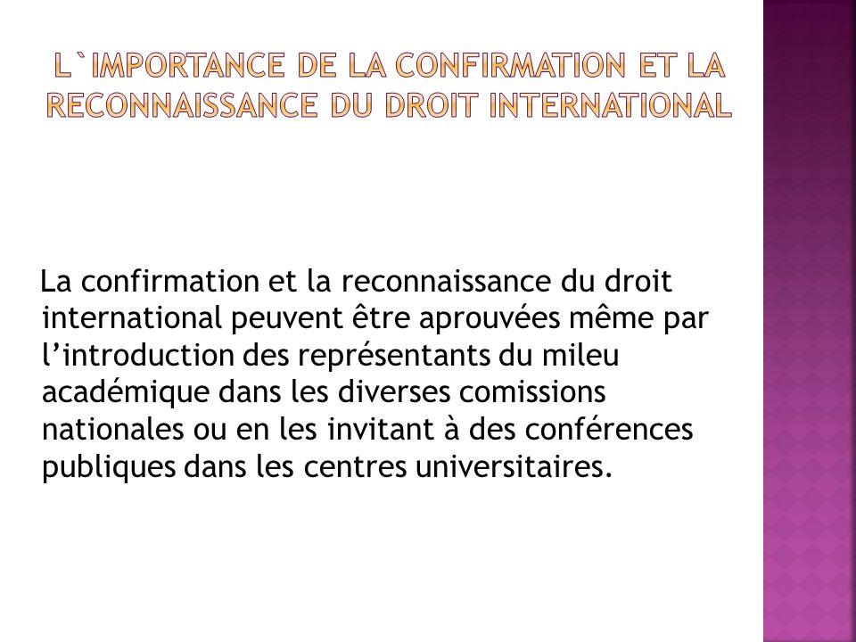 La confirmation et la reconnaissance du droit international peuvent être aprouvées même par lintroduction des représentants du mileu académique dans les diverses comissions nationales ou en les invitant à des conférences publiques dans les centres universitaires.