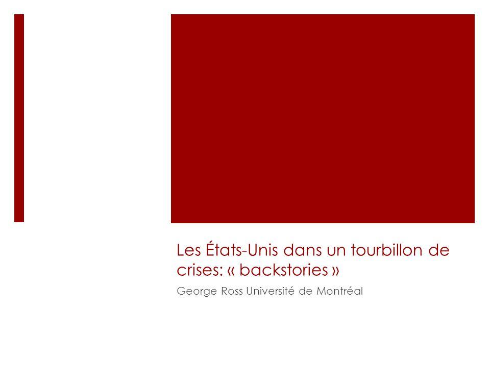Les États-Unis dans un tourbillon de crises: « backstories » George Ross Université de Montréal