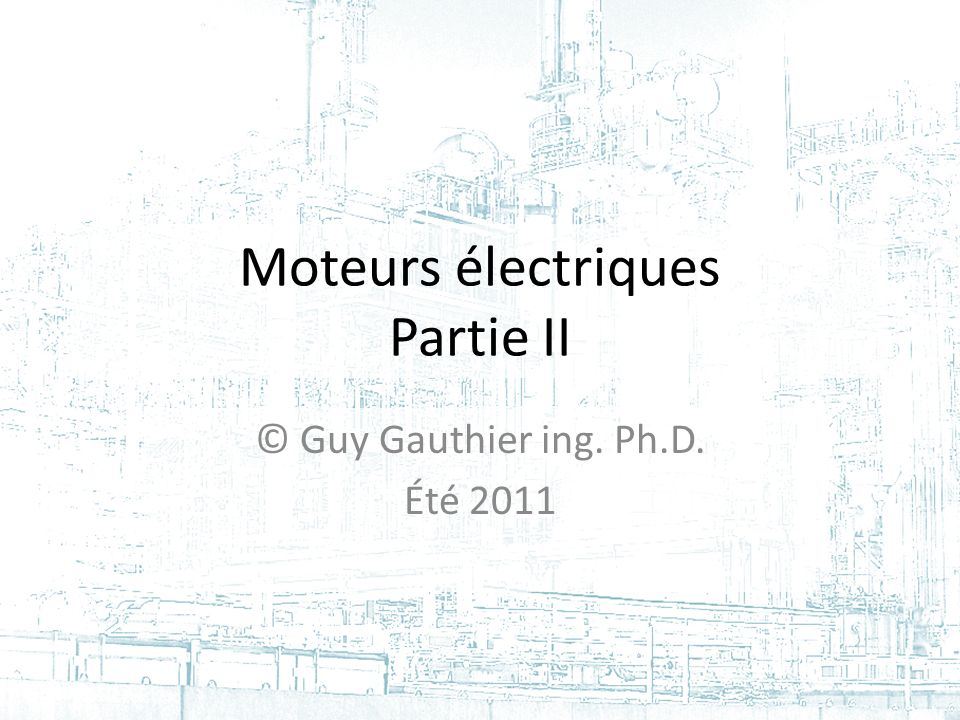 Moteurs électriques Partie II © Guy Gauthier ing. Ph.D. Été 2011