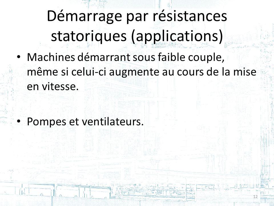 Démarrage par résistances statoriques (applications) Machines démarrant sous faible couple, même si celui-ci augmente au cours de la mise en vitesse.
