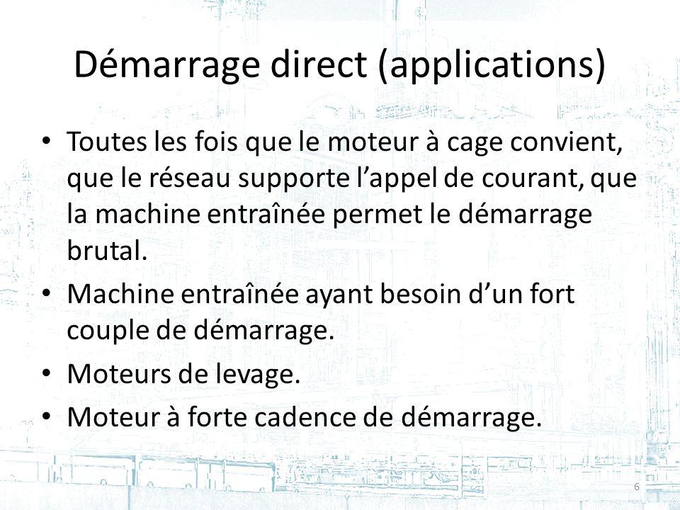Démarrage direct (applications) Toutes les fois que le moteur à cage convient, que le réseau supporte lappel de courant, que la machine entraînée permet le démarrage brutal.