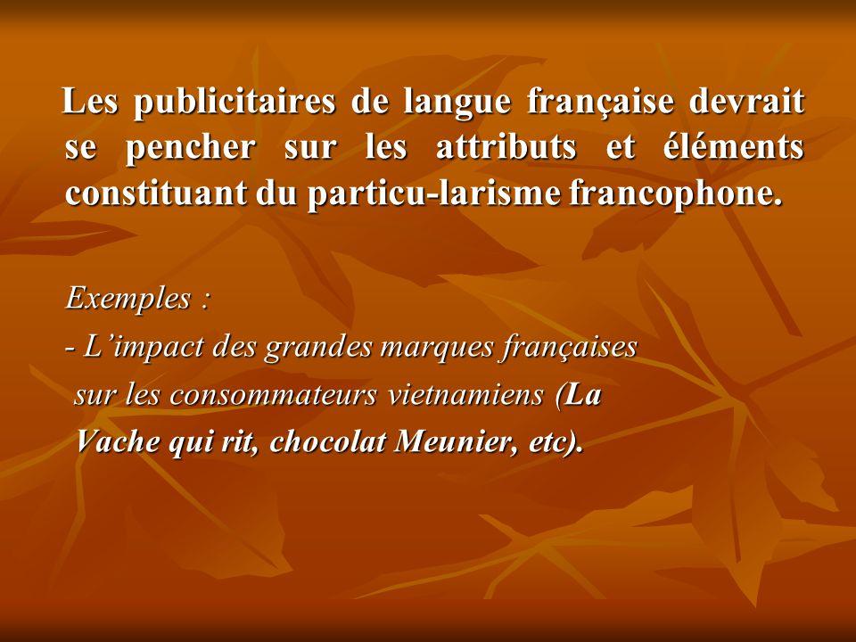 Les publicitaires de langue française devrait se pencher sur les attributs et éléments constituant du particu-larisme francophone. Les publicitaires d
