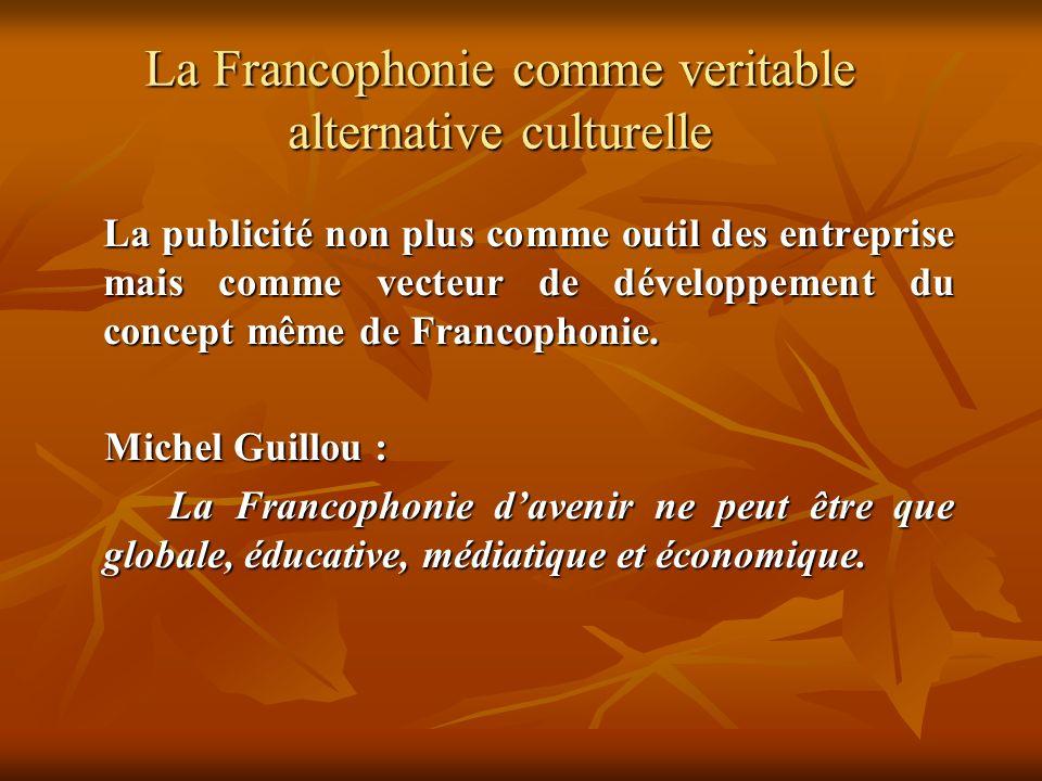 La Francophonie comme veritable alternative culturelle La publicité non plus comme outil des entreprise mais comme vecteur de développement du concept