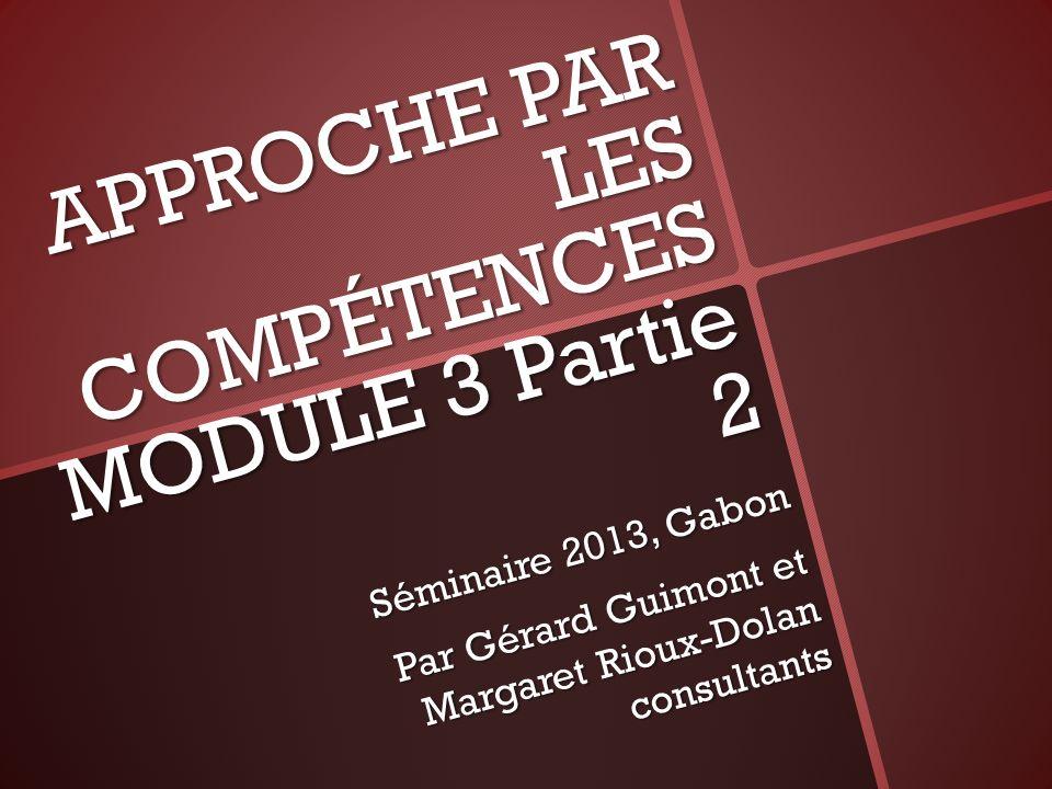 APPROCHE PAR LES COMPÉTENCES MODULE 3 Partie 2 Séminaire 2013, Gabon Par Gérard Guimont et Margaret Rioux-Dolan consultants