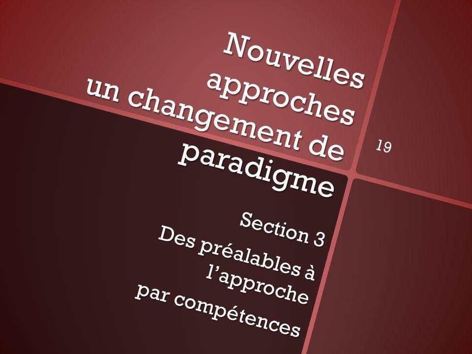 Nouvelles approches un changement de paradigme Section 3 Des préalables à lapproche par compétences 19