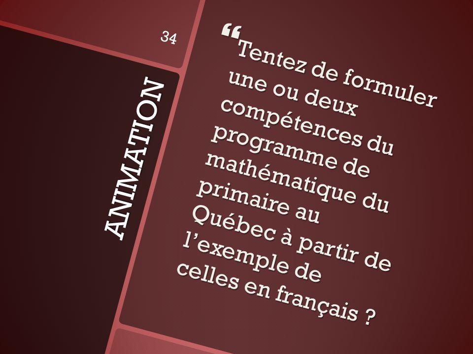 ANIMATION Tentez de formuler une ou deux compétences du programme de mathématique du primaire au Québec à partir de lexemple de celles en français ? T