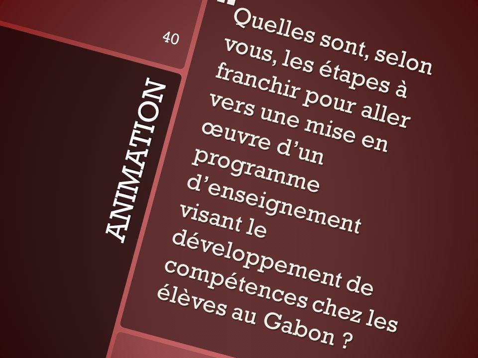 ANIMATION Quelles sont, selon vous, les étapes à franchir pour aller vers une mise en œuvre dun programme denseignement visant le développement de compétences chez les élèves au Gabon .