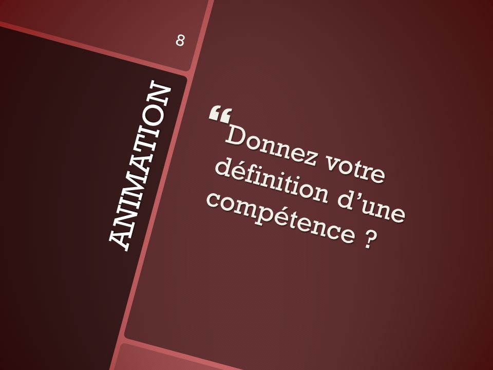 ANIMATION Donnez votre définition dune compétence ? Donnez votre définition dune compétence ? 8