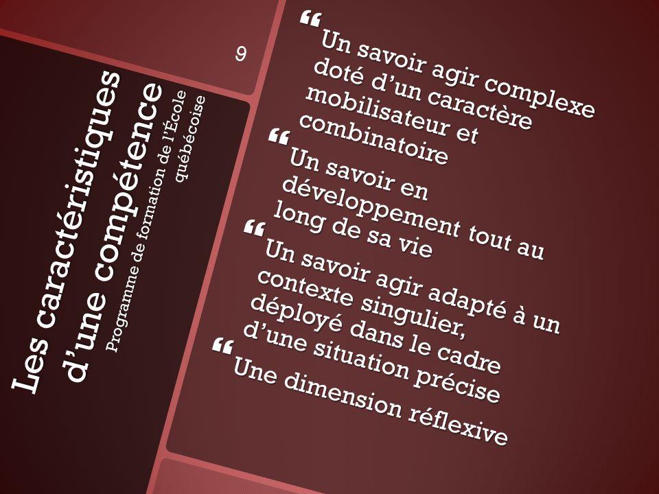 Les caractéristiques dune compétence Programme de formation de lÉcole québécoise Un savoir agir complexe doté dun caractère mobilisateur et combinatoi