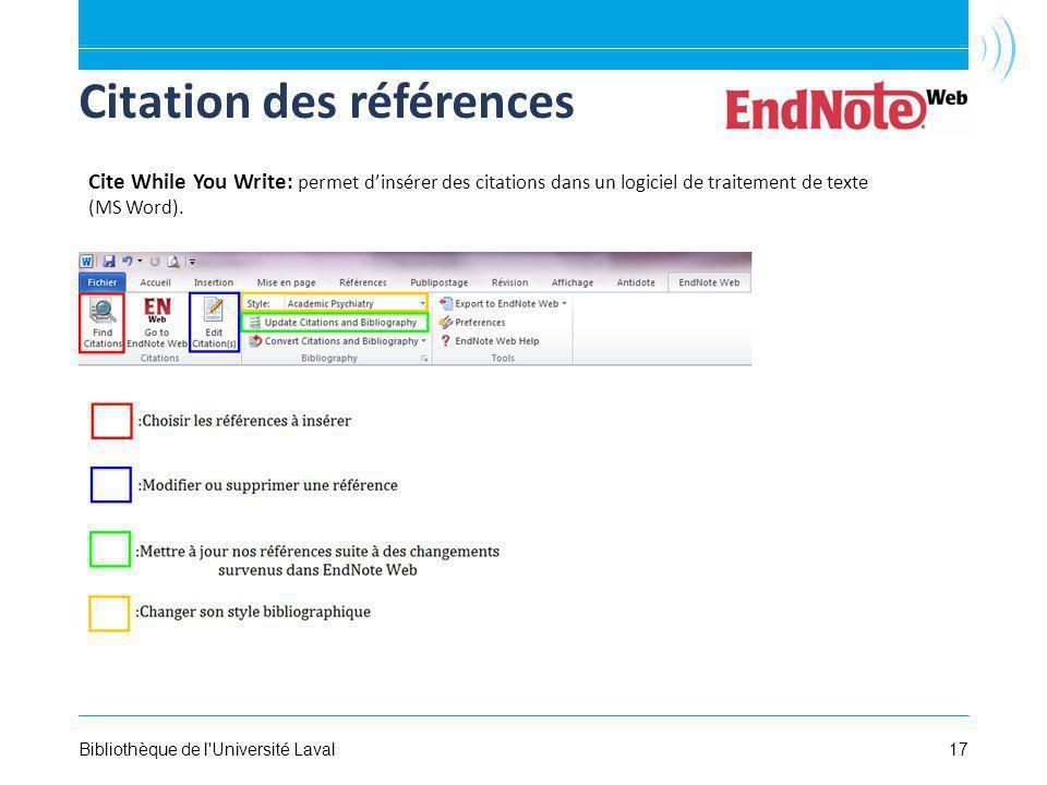 17Bibliothèque de l Université Laval Citation des références Cite While You Write: permet dinsérer des citations dans un logiciel de traitement de texte (MS Word).