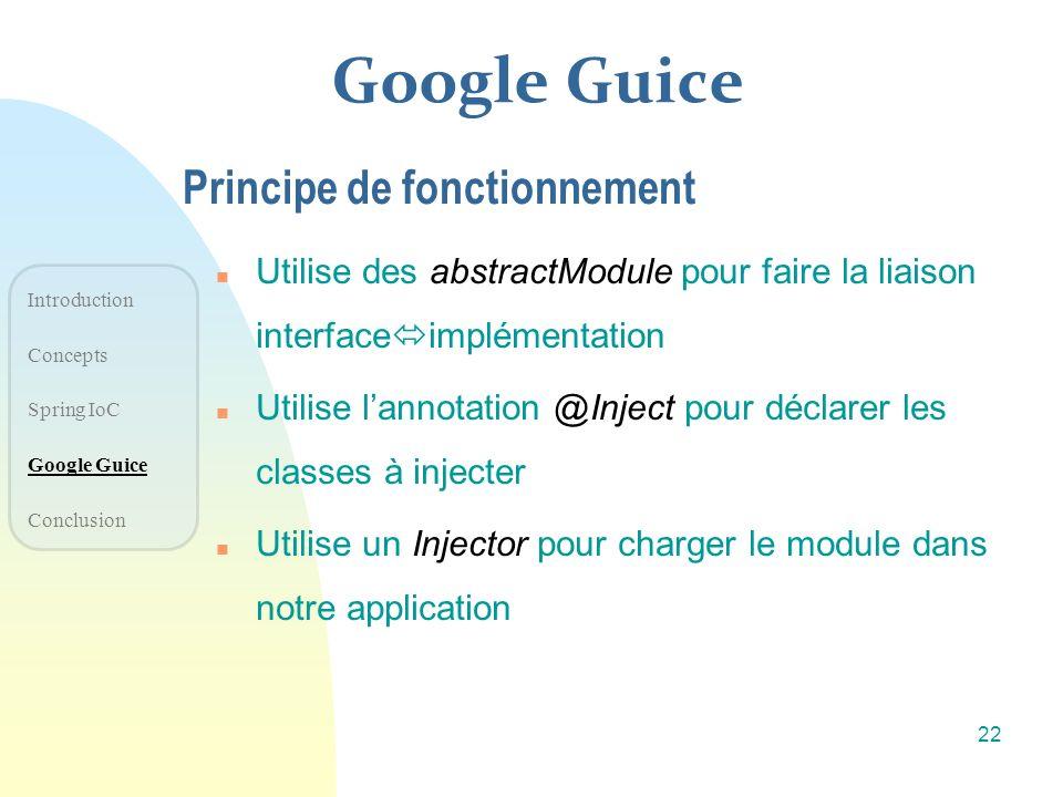 Google Guice n Utilise des abstractModule pour faire la liaison interface implémentation n Utilise lannotation @Inject pour déclarer les classes à inj